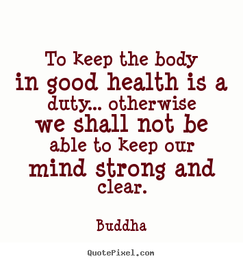 Quotes about inspirational - To keep the body in good health is a duty... otherwise we..