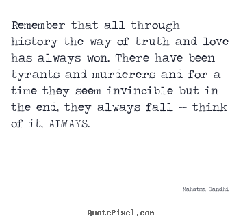 Remember that all through history the way of truth and love has.. Mahatma Gandhi famous inspirational quotes