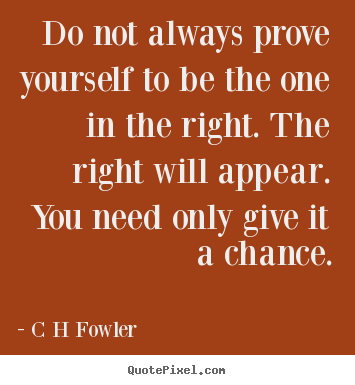 Do not always prove yourself to be the one.. C H Fowler  inspirational quote