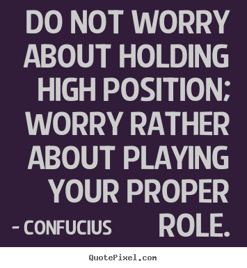 Quote about inspirational - Do not worry about holding high position; worry rather about..