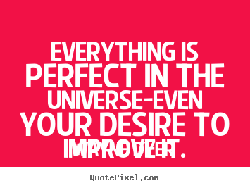 Everything is perfect in the universe-even your desire.. Wayne Dyer  inspirational quote