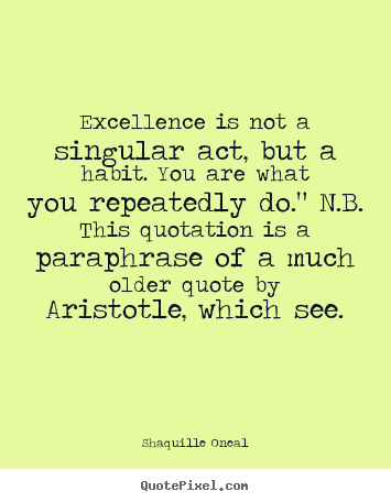 Quotes about inspirational - Excellence is not a singular act, but a habit...