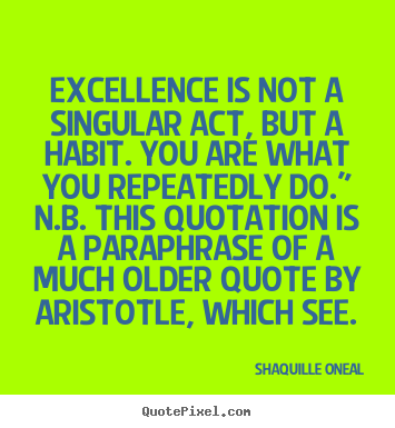 Quote about inspirational - Excellence is not a singular act, but a habit...