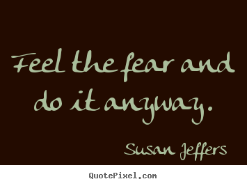 Feel the fear and do it anyway. Susan Jeffers greatest inspirational sayings