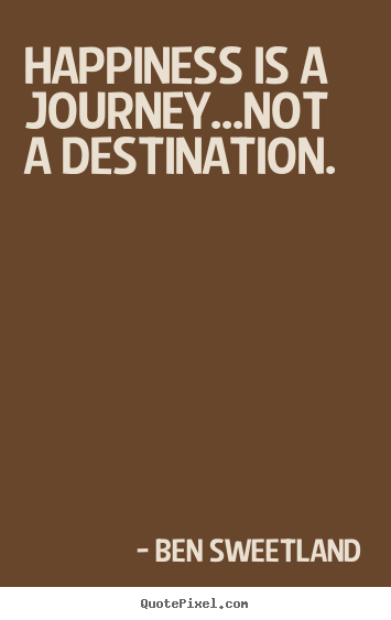Diy photo quotes about inspirational - Happiness is a journey...not a destination.