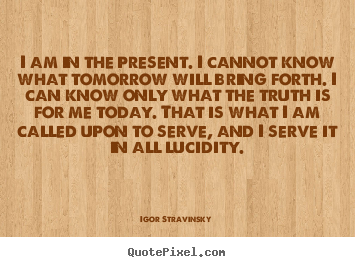 I am in the present. i cannot know what tomorrow will.. Igor Stravinsky best inspirational quotes