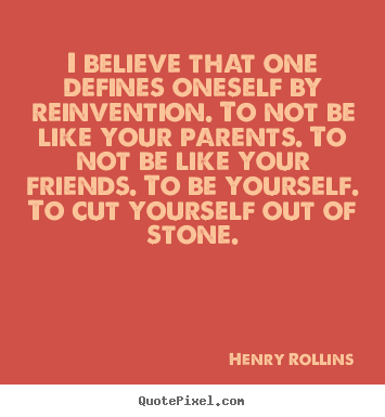 Inspirational quotes - I believe that one defines oneself by reinvention. to not be like your..