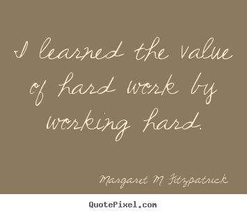 Image of: Beinginsightful Inspirational Quotes Learned The Value Of Hard Work By Working Hard Quote Pixel Margaret Fitzpatrick Quotes Quotepixelcom
