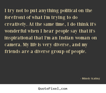 I try not to put anything political on the forefront.. Mindy Kaling greatest inspirational quotes