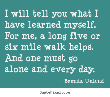 Brenda Ueland picture quotes - I will tell you what i have learned myself. for me,.. - Inspirational quotes