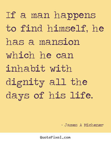 If a man happens to find himself, he has a mansion.. James A Michener popular inspirational quotes