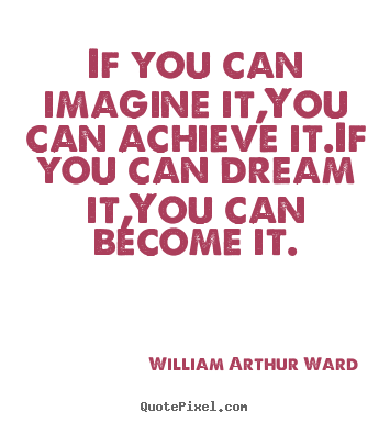Inspirational quotes - If you can imagine it,you can achieve it.if you can..