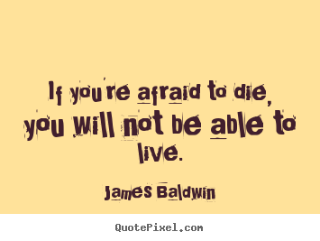 Inspirational quote - If you're afraid to die, you will not be able to live.