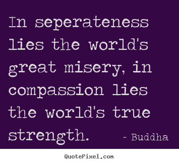 Create custom picture quote about inspirational - In seperateness lies the world's great misery, in compassion lies..