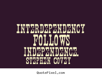 Inspirational quote - Interdependency follows independence.