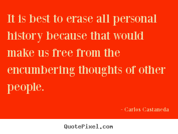 Carlos Castaneda photo quote - It is best to erase all personal history.. - Inspirational quotes