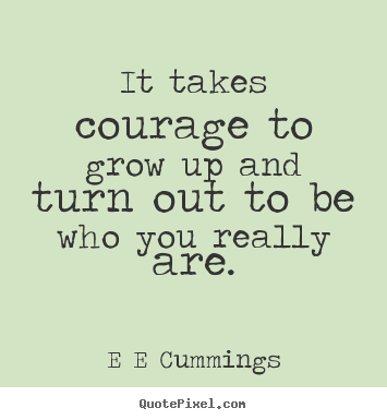 Grow Up Quotes Impressive Quote About Inspirational  It Takes Courage To Grow Up And Turn