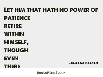Let him that hath no power of patience retire within himself,.. Baltasar Gracian  inspirational quote