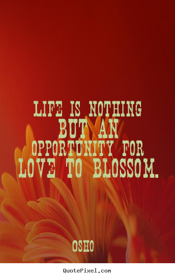 Inspirational quote - Life is nothing but an opportunity for love to blossom.