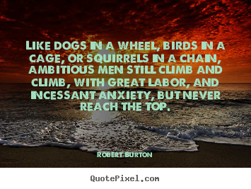 Inspirational quote - Like dogs in a wheel, birds in a cage, or squirrels in a chain, ambitious..
