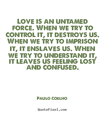 Paulo Coelho picture quote - Love is an untamed force. when we try to control it,.. - Inspirational quote