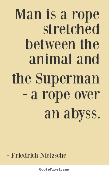 Inspirational quotes - Man is a rope stretched between the animal and..