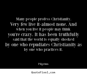 Many people profess christianity. very few live it-almost none. and.. Pilgrims good inspirational quote