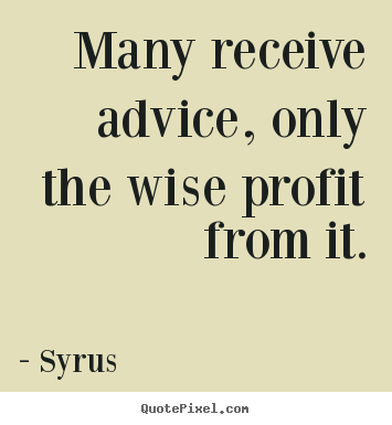 Many receive advice, only the wise profit from.. Syrus popular inspirational quote