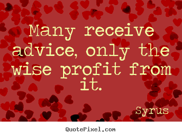Quote about inspirational - Many receive advice, only the wise profit from it.