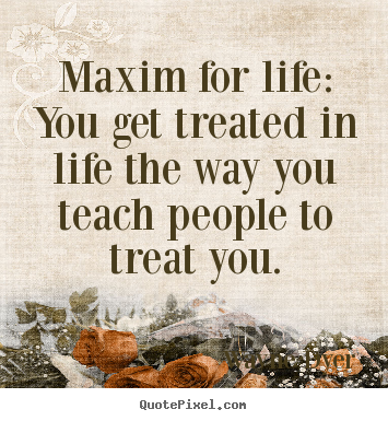 Maxim for life: you get treated in life the way you teach people.. Wayne Dyer great inspirational quotes
