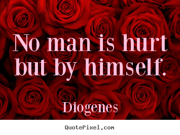 Make custom picture quotes about inspirational - No man is hurt but by himself.