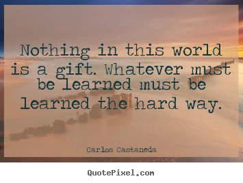 Make personalized picture quotes about inspirational - Nothing in this world is a gift. whatever must be learned must..