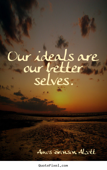 Amos Bronson Alcott photo quote - Our ideals are our better selves. - Inspirational quotes