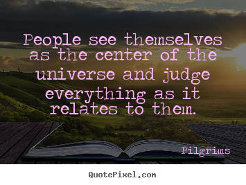 Quotes about inspirational - People see themselves as the center of the universe and judge..