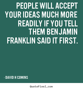 Create your own image quote about inspirational - People will accept your ideas much more readily if you tell them benjamin..
