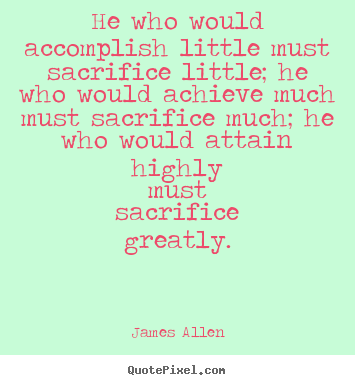 Inspirational quotes - He who would accomplish little must sacrifice little;..