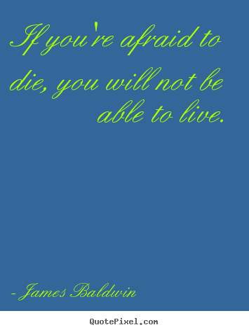 Quotes about inspirational - If you're afraid to die, you will not be able to live.
