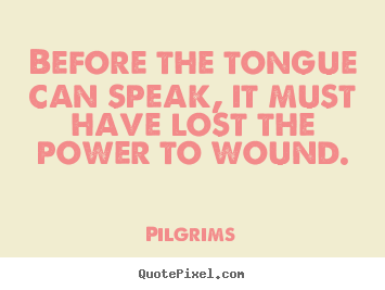 Pilgrims picture quotes - Before the tongue can speak, it must have lost.. - Inspirational quote
