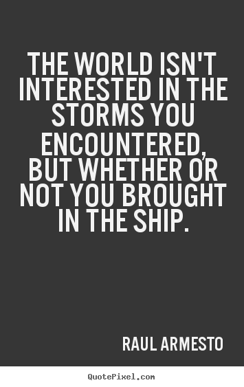 Raul Armesto photo quotes - The world isn't interested in the storms you encountered, but whether.. - Inspirational quotes