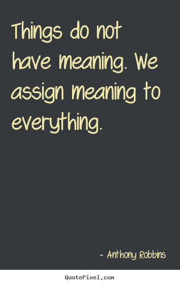 Design picture quotes about inspirational - Things do not have meaning. we assign meaning to everything.