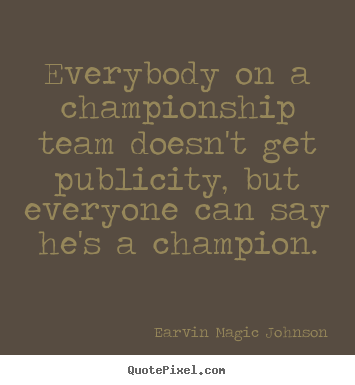 Inspirational quotes - Everybody on a championship team doesn't get publicity, but everyone..