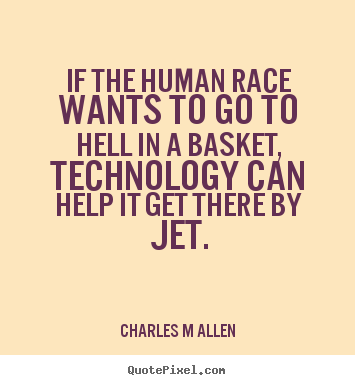 Diy picture quotes about inspirational - If the human race wants to go to hell in a basket, technology can..