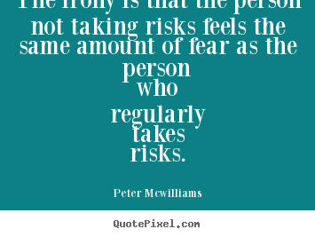 Inspirational quotes - The irony is that the person not taking risks feels the same amount of..
