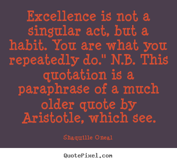 Quotes about inspirational - Excellence is not a singular act, but a habit. you are what you..