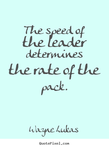 Wayne Lukas photo quotes - The speed of the leader determines the rate of the pack. - Inspirational quotes