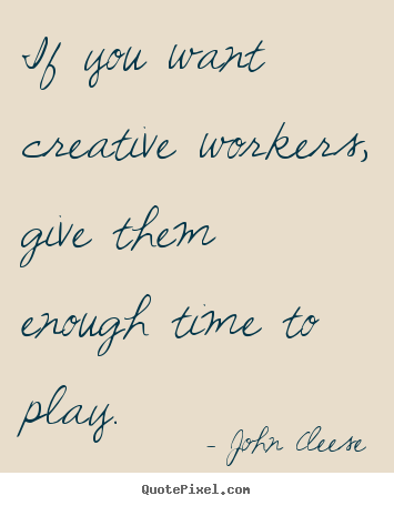 John Cleese poster quotes - If you want creative workers, give them enough time to play. - Inspirational quotes
