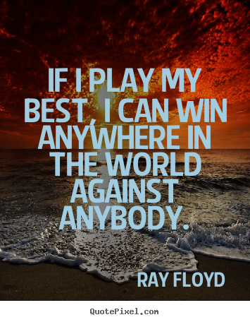 Ray Floyd picture quotes - If i play my best, i can win anywhere in the world against anybody. - Inspirational quotes
