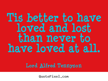 Inspirational quotes - Tis better to have loved and lost than never..