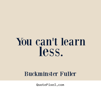 You can't learn less. Buckminster Fuller  inspirational quotes