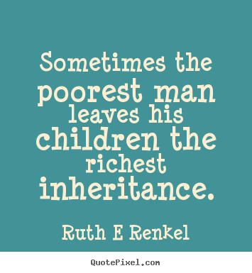 Sometimes the poorest man leaves his children.. Ruth E Renkel top inspirational quotes